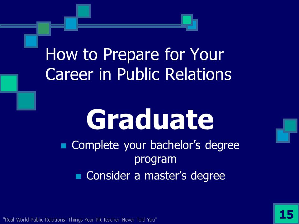 Real World Public Relations: Things Your PR Teacher Never Told You 15 How to Prepare for Your Career in Public Relations Graduate Complete your bachelor's degree program Consider a master's degree