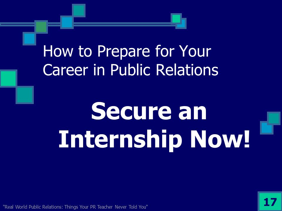 Real World Public Relations: Things Your PR Teacher Never Told You 17 How to Prepare for Your Career in Public Relations Secure an Internship Now!