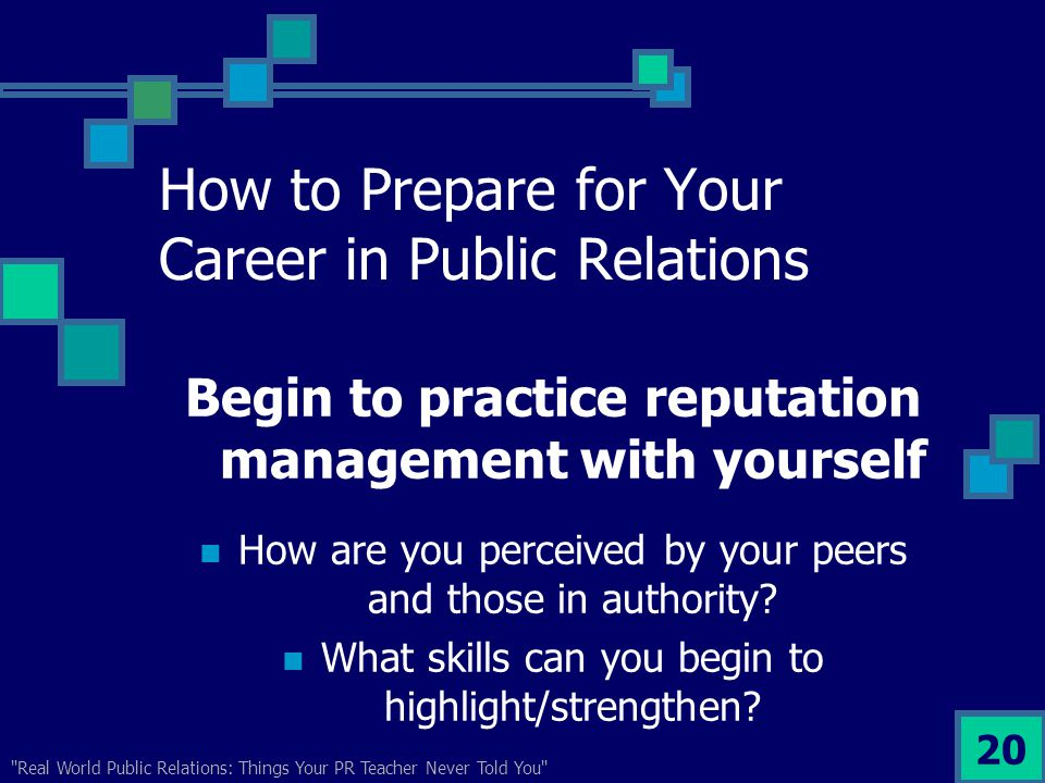 Real World Public Relations: Things Your PR Teacher Never Told You 20 How to Prepare for Your Career in Public Relations Begin to practice reputation management with yourself How are you perceived by your peers and those in authority.