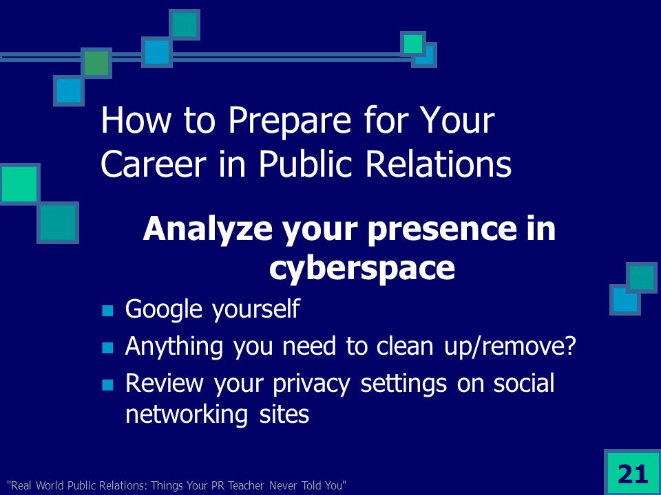 Real World Public Relations: Things Your PR Teacher Never Told You 21 How to Prepare for Your Career in Public Relations Analyze your presence in cyberspace Google yourself Anything you need to clean up/remove.