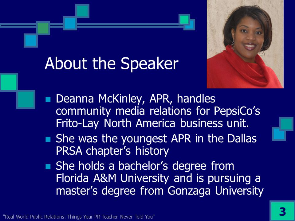 Real World Public Relations: Things Your PR Teacher Never Told You 3 About the Speaker Deanna McKinley, APR, handles community media relations for PepsiCo's Frito-Lay North America business unit.
