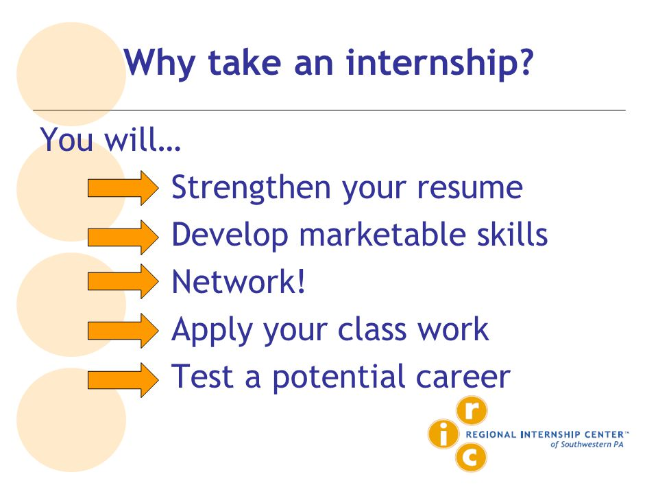 Why take an internship. You will… Strengthen your resume Develop marketable skills Network.