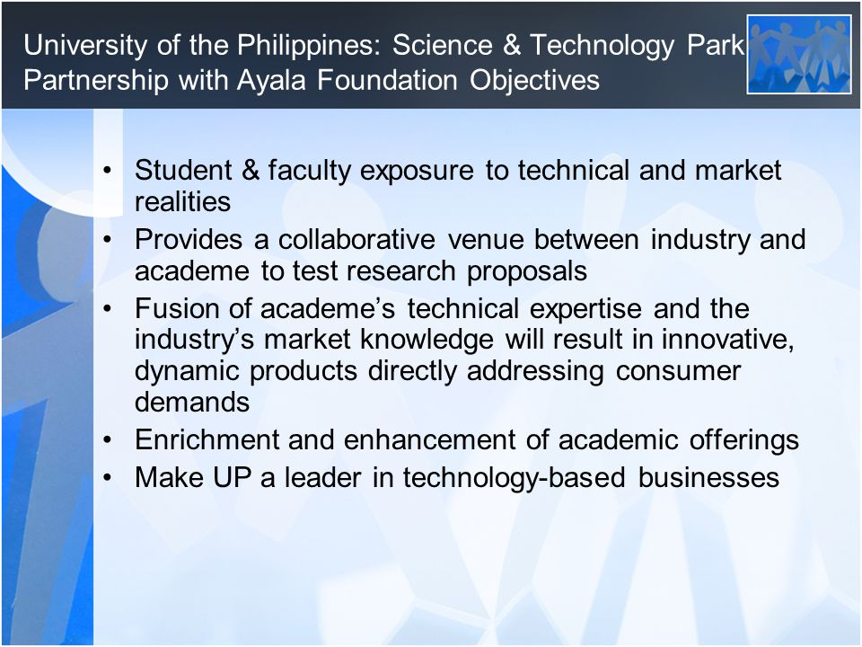 University of the Philippines: Science & Technology Park Partnership with Ayala Foundation Objectives Student & faculty exposure to technical and market realities Provides a collaborative venue between industry and academe to test research proposals Fusion of academe's technical expertise and the industry's market knowledge will result in innovative, dynamic products directly addressing consumer demands Enrichment and enhancement of academic offerings Make UP a leader in technology-based businesses