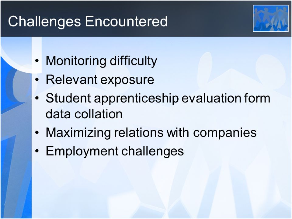 Challenges Encountered Monitoring difficulty Relevant exposure Student apprenticeship evaluation form data collation Maximizing relations with companies Employment challenges