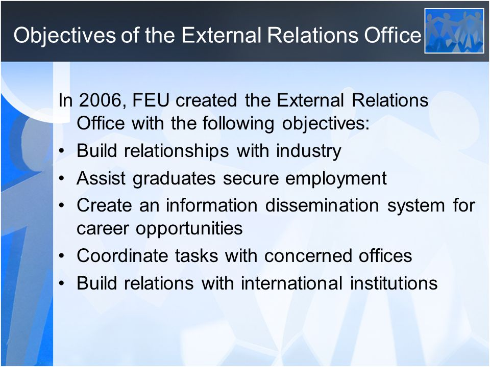 Objectives of the External Relations Office In 2006, FEU created the External Relations Office with the following objectives: Build relationships with industry Assist graduates secure employment Create an information dissemination system for career opportunities Coordinate tasks with concerned offices Build relations with international institutions