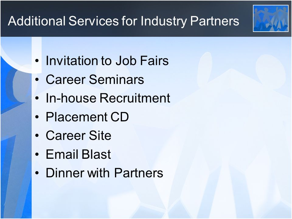 Additional Services for Industry Partners Invitation to Job Fairs Career Seminars In-house Recruitment Placement CD Career Site Email Blast Dinner with Partners