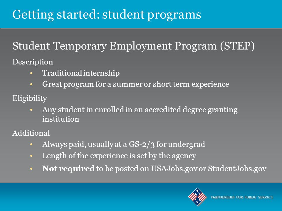 Getting started: student programs Student Temporary Employment Program (STEP) Description Traditional internship Great program for a summer or short term experience Eligibility Any student in enrolled in an accredited degree granting institution Additional Always paid, usually at a GS-2/3 for undergrad Length of the experience is set by the agency Not required to be posted on USAJobs.gov or StudentJobs.gov