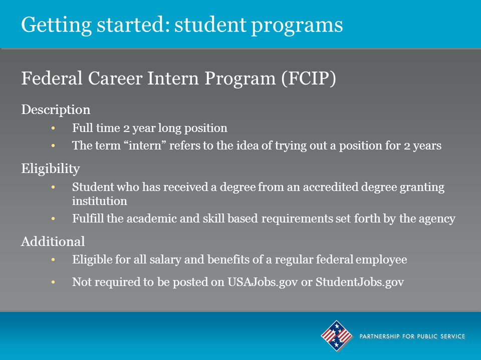 Getting started: student programs Federal Career Intern Program (FCIP) Description Full time 2 year long position The term intern refers to the idea of trying out a position for 2 years Eligibility Student who has received a degree from an accredited degree granting institution Fulfill the academic and skill based requirements set forth by the agency Additional Eligible for all salary and benefits of a regular federal employee Not required to be posted on USAJobs.gov or StudentJobs.gov