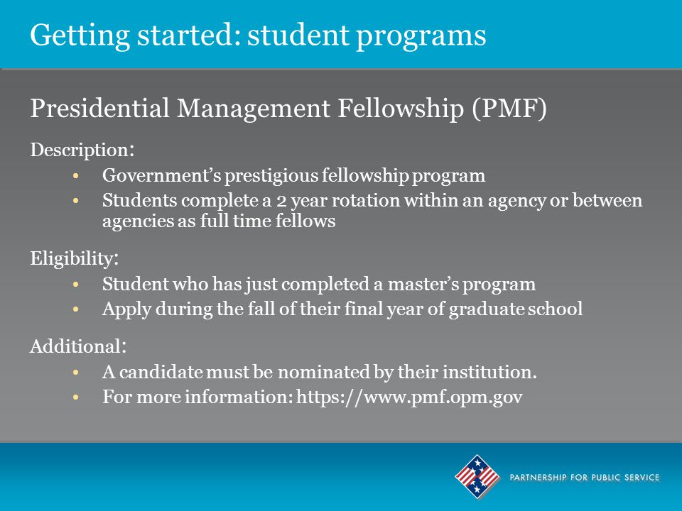 Getting started: student programs Presidential Management Fellowship (PMF) Description : Government's prestigious fellowship program Students complete a 2 year rotation within an agency or between agencies as full time fellows Eligibility : Student who has just completed a master's program Apply during the fall of their final year of graduate school Additional : A candidate must be nominated by their institution.