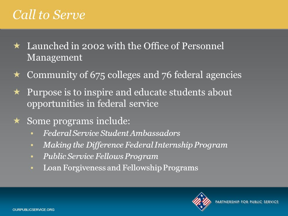 Call to Serve  Launched in 2002 with the Office of Personnel Management  Community of 675 colleges and 76 federal agencies  Purpose is to inspire and educate students about opportunities in federal service  Some programs include: Federal Service Student Ambassadors Making the Difference Federal Internship Program Public Service Fellows Program Loan Forgiveness and Fellowship Programs OURPUBLICSERVICE.ORG