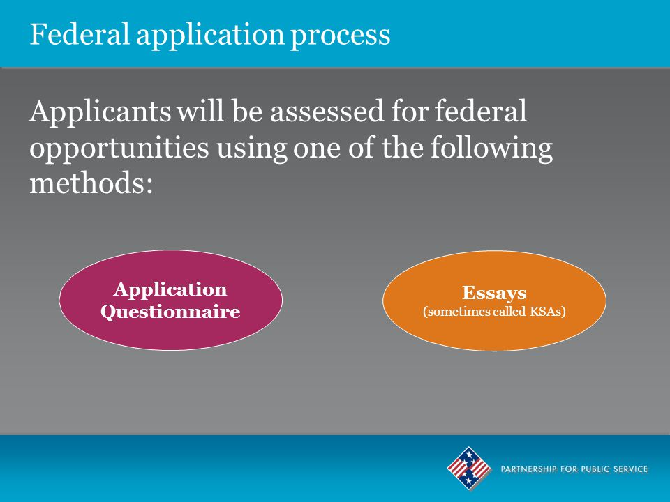 Federal application process Applicants will be assessed for federal opportunities using one of the following methods: Application Questionnaire Essays (sometimes called KSAs)