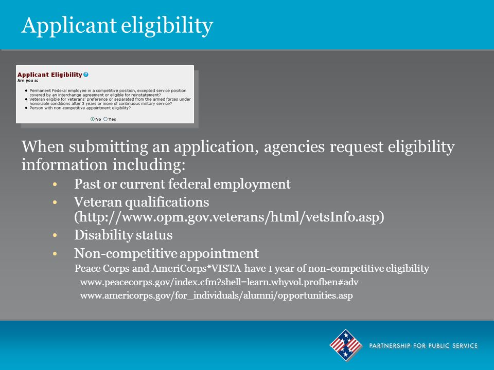 Applicant eligibility When submitting an application, agencies request eligibility information including: Past or current federal employment Veteran qualifications (http://www.opm.gov.veterans/html/vetsInfo.asp) Disability status Non-competitive appointment Peace Corps and AmeriCorps*VISTA have 1 year of non-competitive eligibility www.peacecorps.gov/index.cfm?shell=learn.whyvol.profben#adv www.americorps.gov/for_individuals/alumni/opportunities.asp