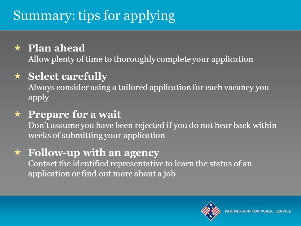 Summary: tips for applying  Plan ahead Allow plenty of time to thoroughly complete your application  Select carefully Always consider using a tailored application for each vacancy you apply  Prepare for a wait Don't assume you have been rejected if you do not hear back within weeks of submitting your application  Follow-up with an agency Contact the identified representative to learn the status of an application or find out more about a job