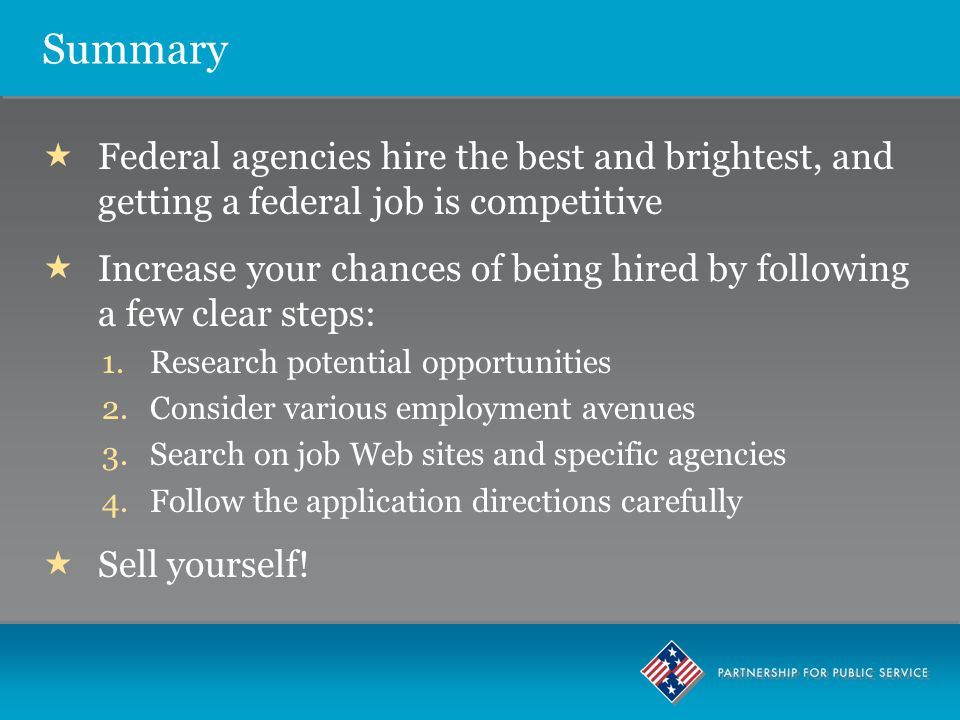 Summary  Federal agencies hire the best and brightest, and getting a federal job is competitive  Increase your chances of being hired by following a few clear steps: 1.Research potential opportunities 2.Consider various employment avenues 3.Search on job Web sites and specific agencies 4.Follow the application directions carefully  Sell yourself!