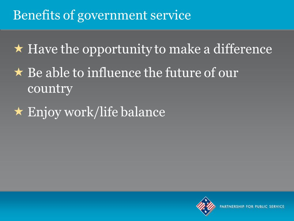 Benefits of government service  Have the opportunity to make a difference  Be able to influence the future of our country  Enjoy work/life balance