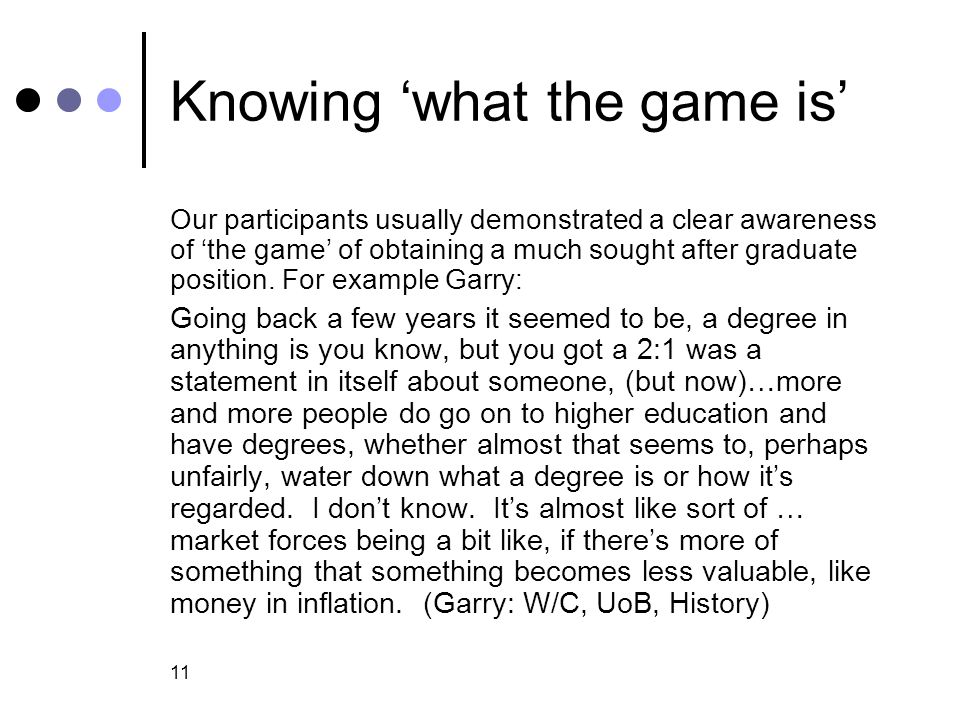 11 Knowing 'what the game is' Our participants usually demonstrated a clear awareness of 'the game' of obtaining a much sought after graduate position.
