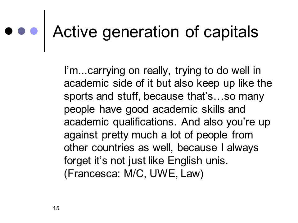 15 Active generation of capitals I'm...carrying on really, trying to do well in academic side of it but also keep up like the sports and stuff, because that's…so many people have good academic skills and academic qualifications.