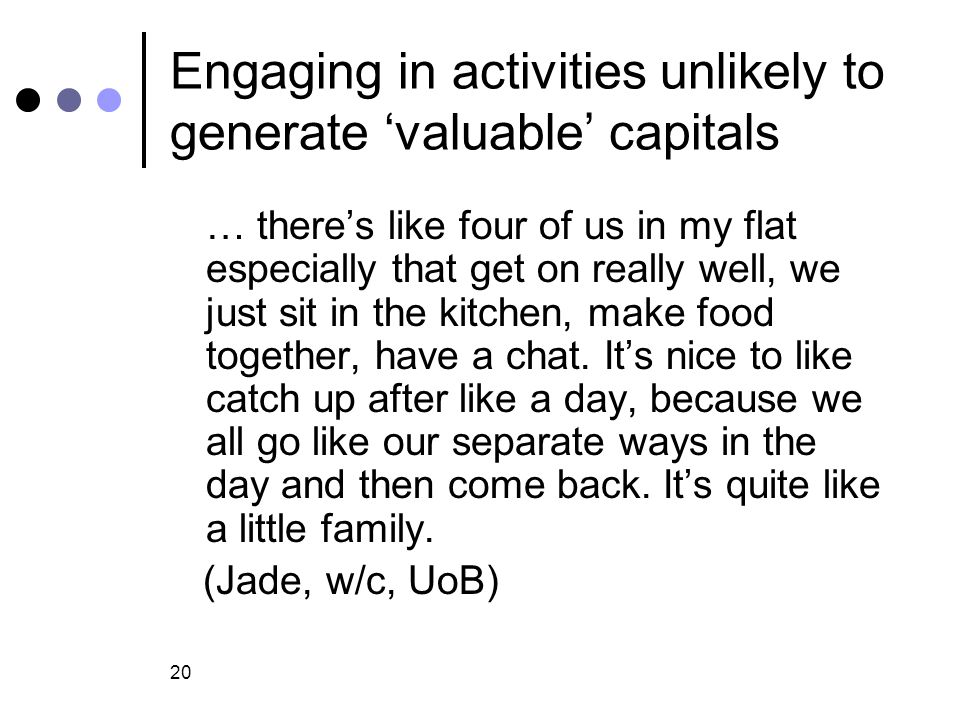 20 Engaging in activities unlikely to generate 'valuable' capitals … there's like four of us in my flat especially that get on really well, we just sit in the kitchen, make food together, have a chat.
