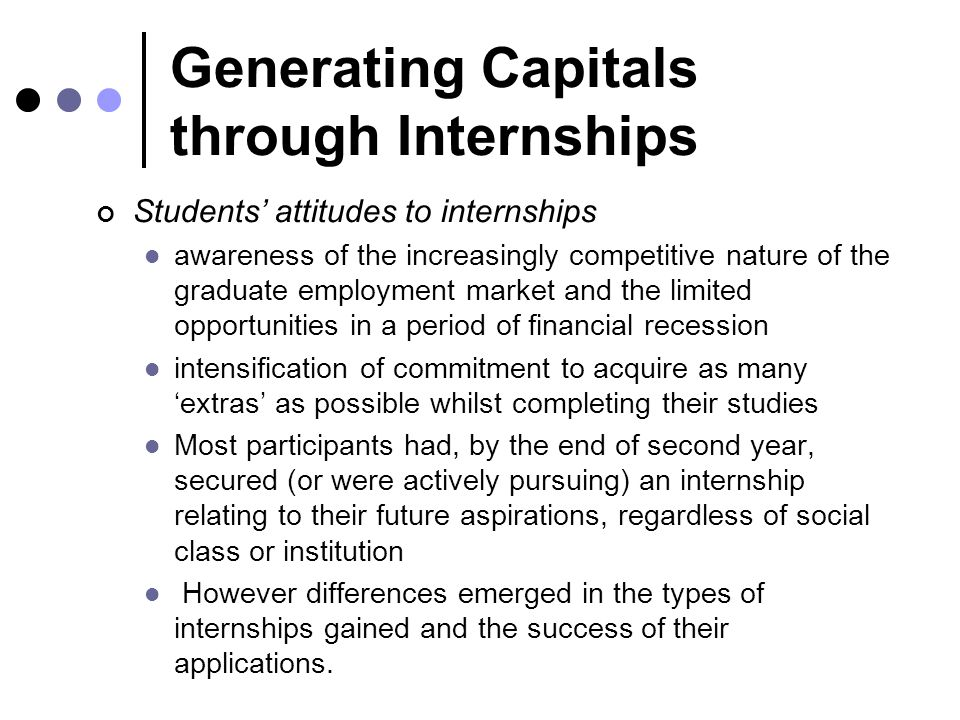 Generating Capitals through Internships Students' attitudes to internships awareness of the increasingly competitive nature of the graduate employment market and the limited opportunities in a period of financial recession intensification of commitment to acquire as many 'extras' as possible whilst completing their studies Most participants had, by the end of second year, secured (or were actively pursuing) an internship relating to their future aspirations, regardless of social class or institution However differences emerged in the types of internships gained and the success of their applications.