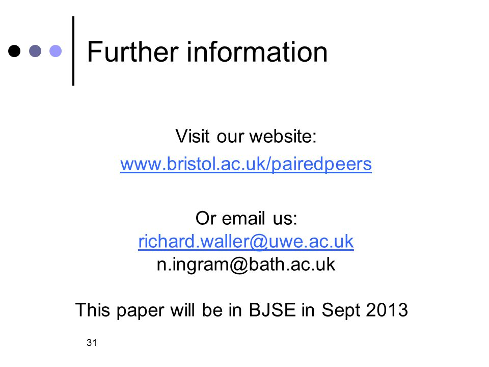 Further information Visit our website: www.bristol.ac.uk/pairedpeers Or email us: richard.waller@uwe.ac.uk n.ingram@bath.ac.uk This paper will be in BJSE in Sept 2013 31