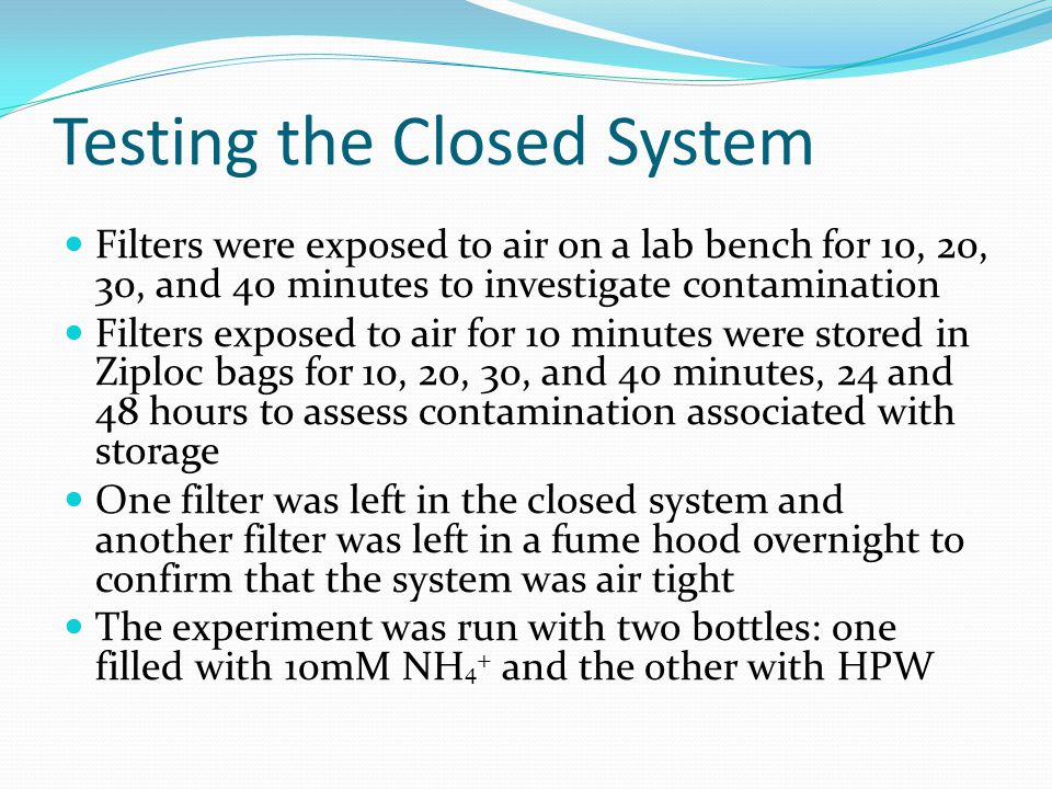 Testing the Closed System Filters were exposed to air on a lab bench for 10, 20, 30, and 40 minutes to investigate contamination Filters exposed to air for 10 minutes were stored in Ziploc bags for 10, 20, 30, and 40 minutes, 24 and 48 hours to assess contamination associated with storage One filter was left in the closed system and another filter was left in a fume hood overnight to confirm that the system was air tight The experiment was run with two bottles: one filled with 10mM NH 4 + and the other with HPW