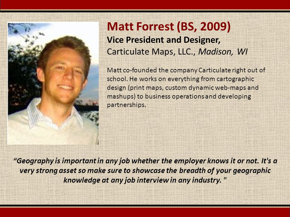 Matt Forrest (BS, 2009) Vice President and Designer, Carticulate Maps, LLC., Madison, WI Matt co-founded the company Carticulate right out of school.