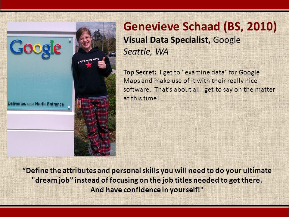 Genevieve Schaad (BS, 2010) Visual Data Specialist, Google Seattle, WA Top Secret: I get to