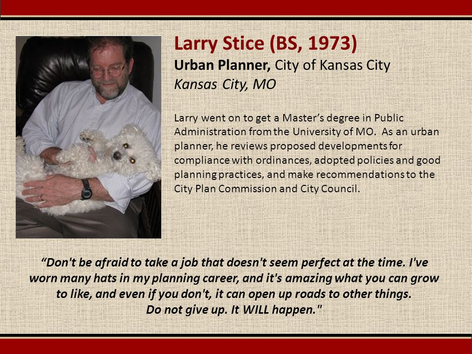 Larry Stice (BS, 1973) Urban Planner, City of Kansas City Kansas City, MO Larry went on to get a Master's degree in Public Administration from the Uni