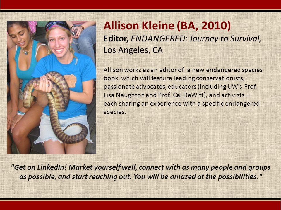 Allison Kleine (BA, 2010) Editor, ENDANGERED: Journey to Survival, Los Angeles, CA Allison works as an editor of a new endangered species book, which