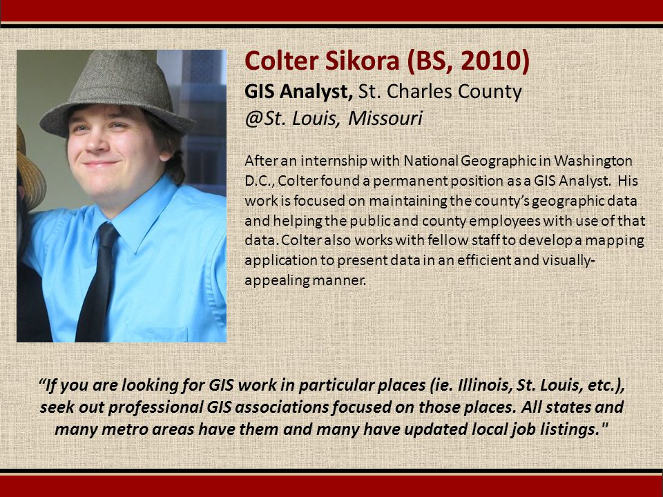 Colter Sikora (BS, 2010) GIS Analyst, St. Charles County @St. Louis, Missouri After an internship with National Geographic in Washington D.C., Colter