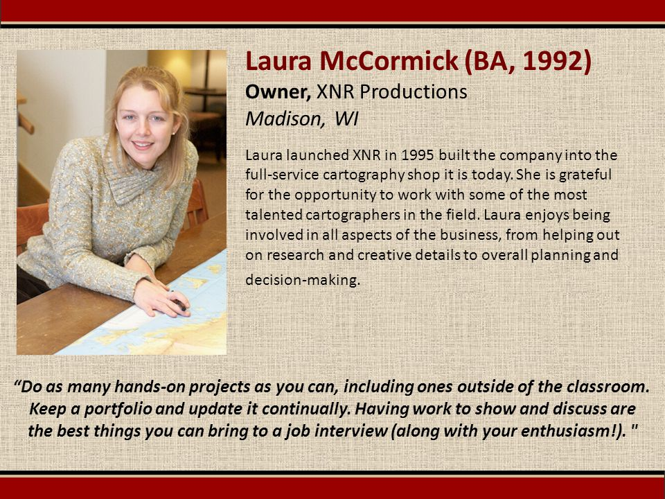 Laura McCormick (BA, 1992) Owner, XNR Productions Madison, WI Laura launched XNR in 1995 built the company into the full-service cartography shop it i