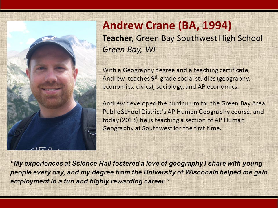 Andrew Crane (BA, 1994) Teacher, Green Bay Southwest High School Green Bay, WI With a Geography degree and a teaching certificate, Andrew teaches 9 th