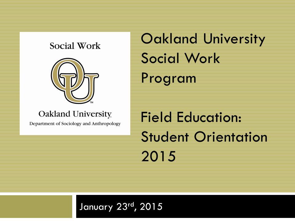 Oakland University Social Work Program Field Education: Student Orientation 2015 January 23 rd, 2015
