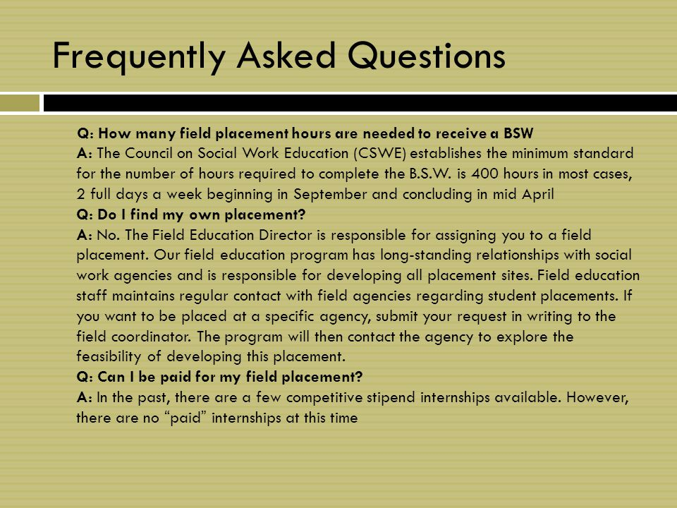 Frequently Asked Questions Q: How many field placement hours are needed to receive a BSW A: The Council on Social Work Education (CSWE) establishes the minimum standard for the number of hours required to complete the B.S.W.