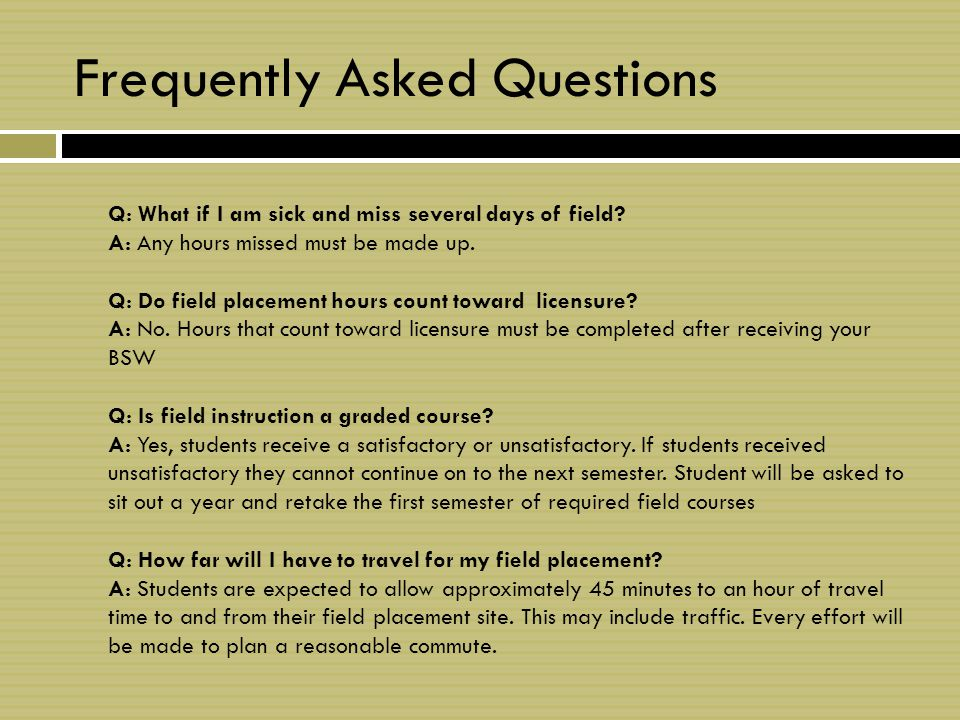 Frequently Asked Questions Q: What if I am sick and miss several days of field.