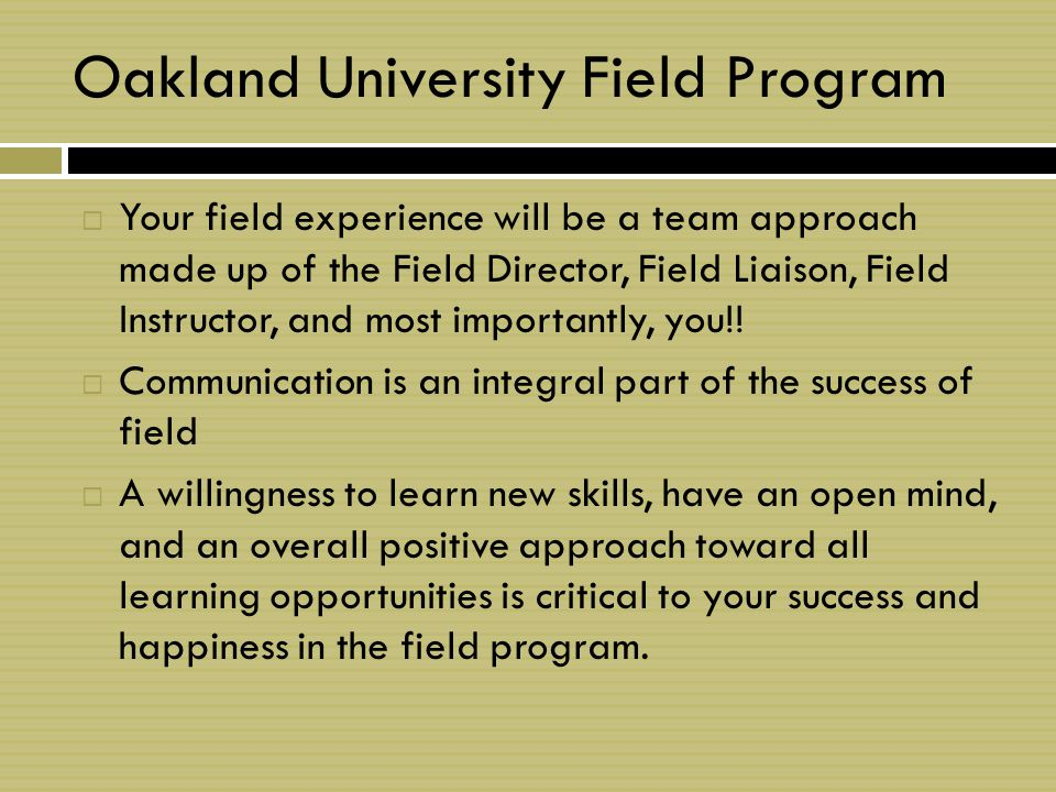 Oakland University Field Program  Your field experience will be a team approach made up of the Field Director, Field Liaison, Field Instructor, and most importantly, you!.