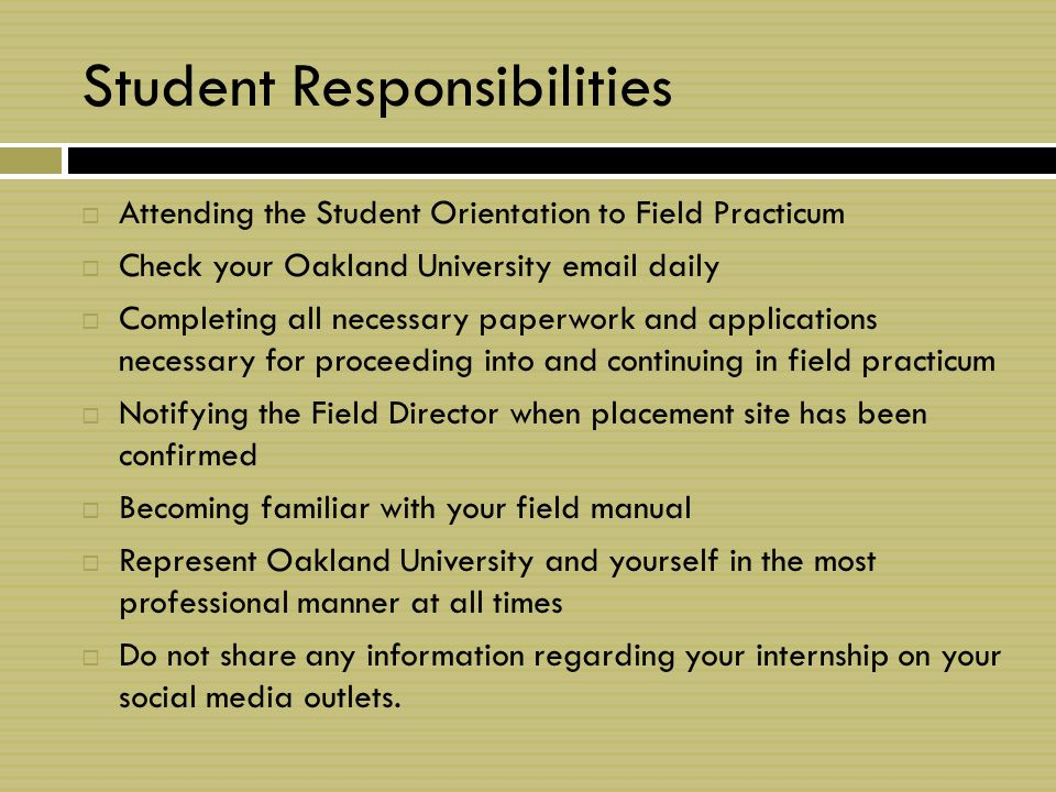 Student Responsibilities  Attending the Student Orientation to Field Practicum  Check your Oakland University email daily  Completing all necessary paperwork and applications necessary for proceeding into and continuing in field practicum  Notifying the Field Director when placement site has been confirmed  Becoming familiar with your field manual  Represent Oakland University and yourself in the most professional manner at all times  Do not share any information regarding your internship on your social media outlets.