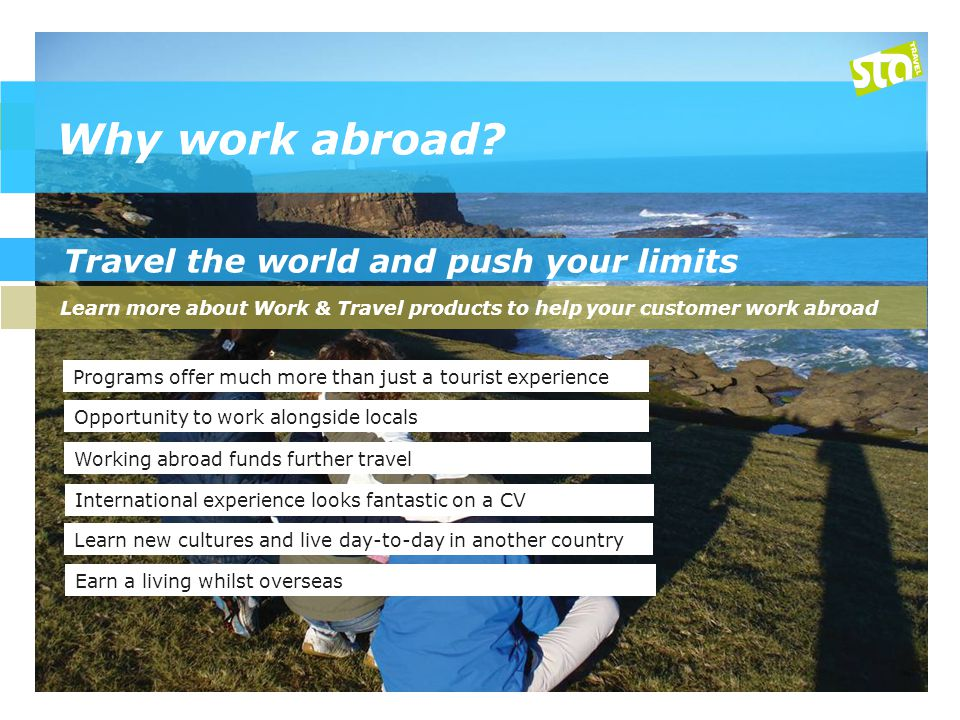 Travel the world and push your limits Learn more about Work & Travel products to help your customer work abroad Programs offer much more than just a tourist experience Working abroad funds further travel Opportunity to work alongside locals International experience looks fantastic on a CV Learn new cultures and live day-to-day in another country Earn a living whilst overseas