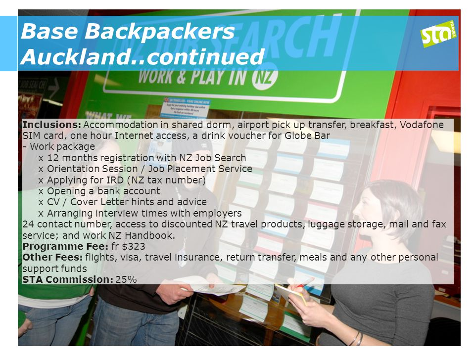 Base Backpackers Auckland..continued Inclusions: Accommodation in shared dorm, airport pick up transfer, breakfast, Vodafone SIM card, one hour Internet access, a drink voucher for Globe Bar - Work package x 12 months registration with NZ Job Search x Orientation Session / Job Placement Service x Applying for IRD (NZ tax number) x Opening a bank account x CV / Cover Letter hints and advice x Arranging interview times with employers 24 contact number, access to discounted NZ travel products, luggage storage, mail and fax service; and work NZ Handbook.