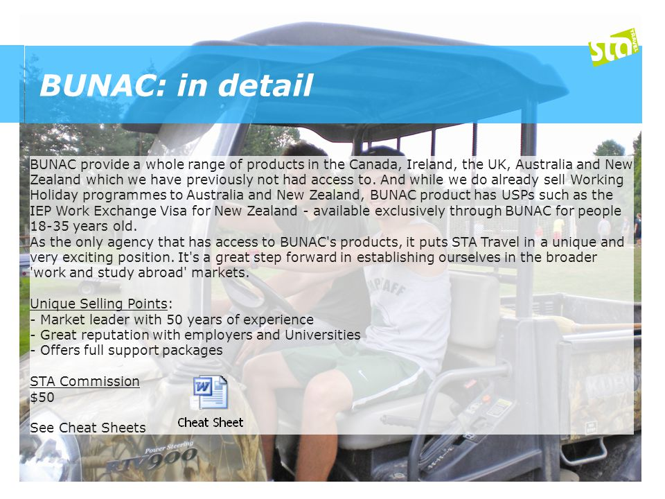 BUNAC: in detail BUNAC provide a whole range of products in the Canada, Ireland, the UK, Australia and New Zealand which we have previously not had access to.