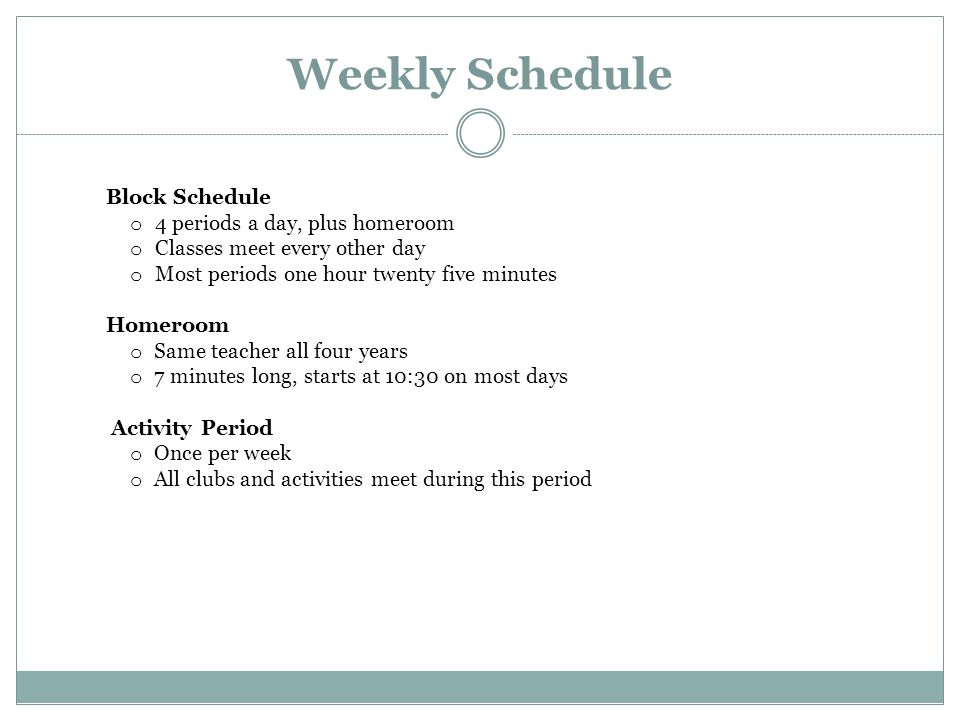 Weekly Schedule Block Schedule o 4 periods a day, plus homeroom o Classes meet every other day o Most periods one hour twenty five minutes Homeroom o