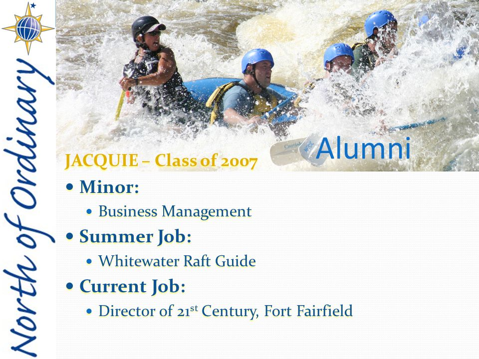 JACQUIE – Class of 2007 Minor: Minor: Business Management Business Management Summer Job: Summer Job: Whitewater Raft Guide Whitewater Raft Guide Current Job: Current Job: Director of 21 st Century, Fort Fairfield Director of 21 st Century, Fort Fairfield Alumni