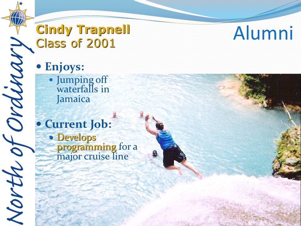 Alumni Enjoys: Jumping off waterfalls in Jamaica Current Job: Develops programming Develops programming for a major cruise line Cindy Trapnell Class of 2001