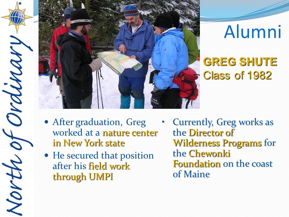 Alumni nature center in New York state After graduation, Greg worked at a nature center in New York state field work through UMPI He secured that position after his field work through UMPI GREG SHUTE Class of 1982 Director of WildernessPrograms Chewonki FoundationCurrently, Greg works as the Director of Wilderness Programs for the Chewonki Foundation on the coast of Maine