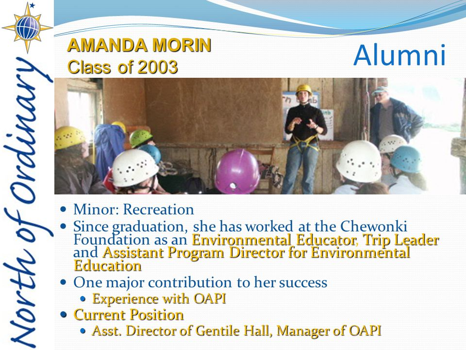Alumni Minor: Recreation Environmental EducatorTrip Leader Assistant Program Director for Environmental Education Since graduation, she has worked at the Chewonki Foundation as an Environmental Educator, Trip Leader and Assistant Program Director for Environmental Education One major contribution to her success Experience with OAPI Experience with OAPI Current Position Current Position Asst.