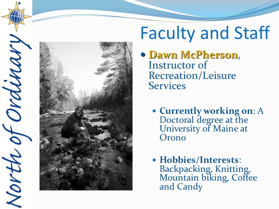 Faculty and Staff Dawn McPherson Dawn McPherson, Instructor of Recreation/Leisure Services Currently working on: A Doctoral degree at the University of Maine at Orono Hobbies/Interests: Backpacking, Knitting, Mountain biking, Coffee and Candy