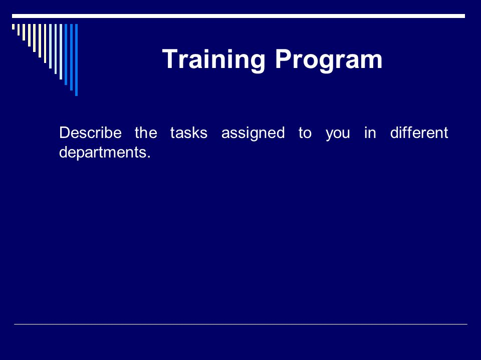 Training Program Describe the tasks assigned to you in different departments.