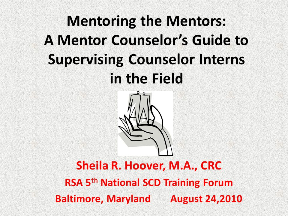 Mentoring the Mentors: A Mentor Counselor's Guide to Supervising Counselor Interns in the Field Sheila R.