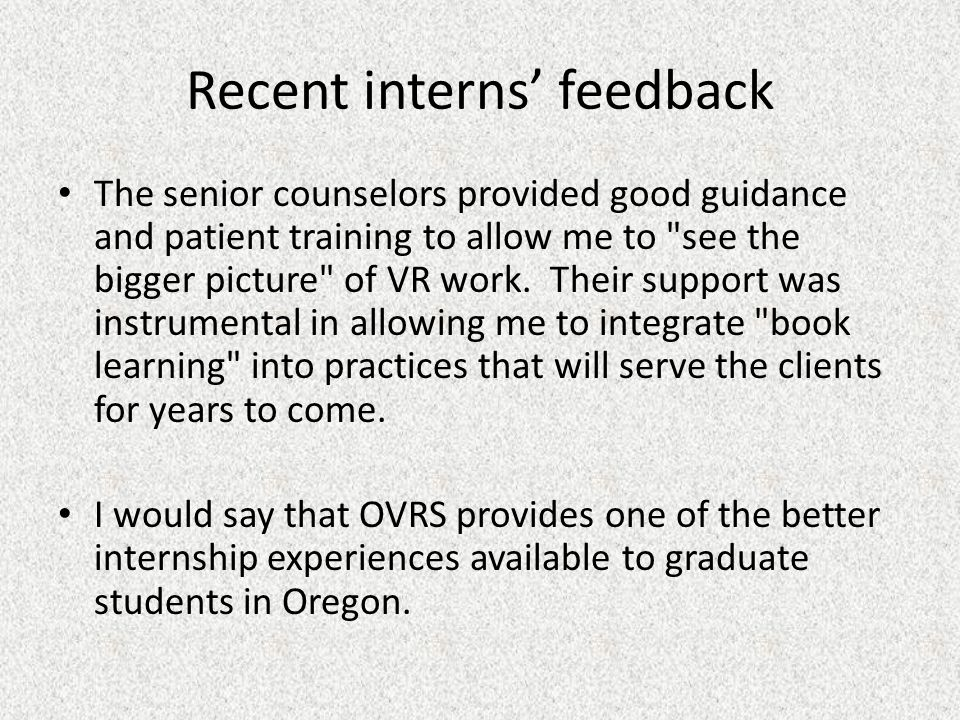 Recent interns' feedback The senior counselors provided good guidance and patient training to allow me to see the bigger picture of VR work.