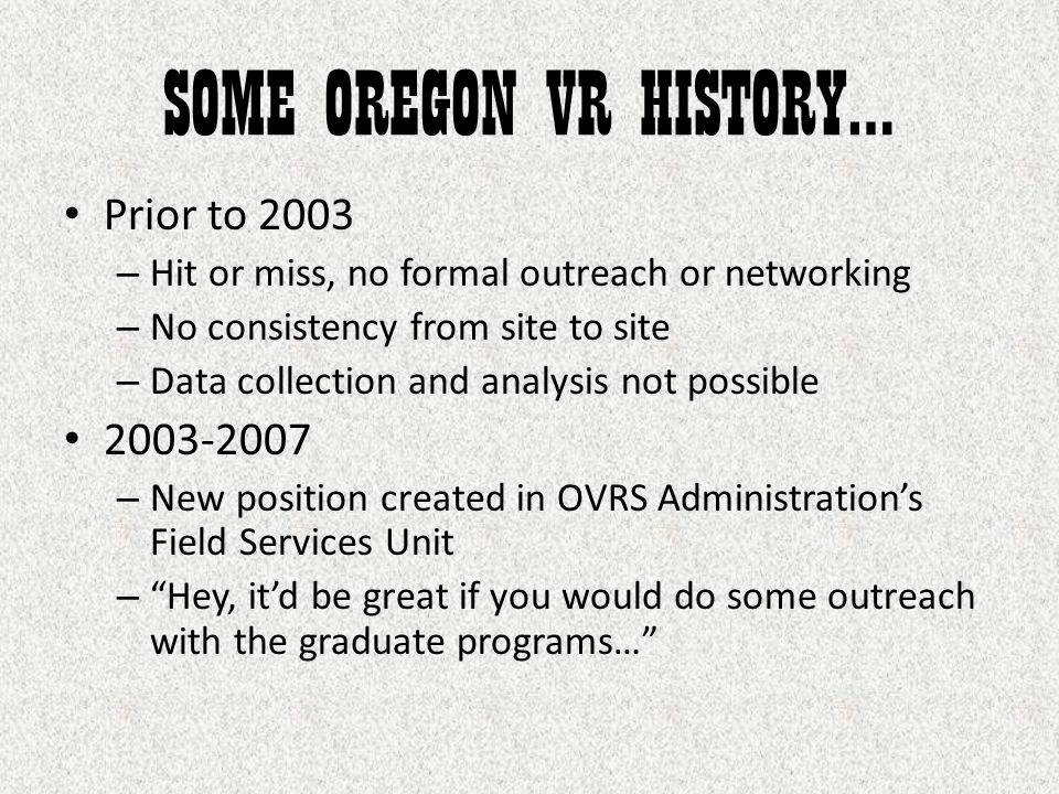 SOME OREGON VR HISTORY… Prior to 2003 – Hit or miss, no formal outreach or networking – No consistency from site to site – Data collection and analysis not possible 2003-2007 – New position created in OVRS Administration's Field Services Unit – Hey, it'd be great if you would do some outreach with the graduate programs…